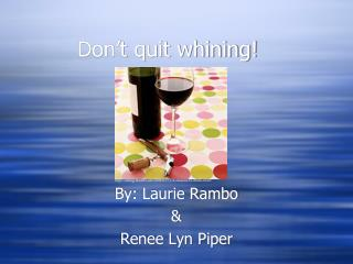 Don't quit whining!