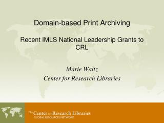 Domain-based Print Archiving Recent IMLS National Leadership Grants to CRL