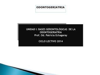 UNIDAD I: BASES GERONTOLÓGICAS  DE LA ODONTOGERIATRIA Prof.  Od . Patricia  Echagaray