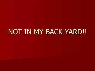 NOT IN MY BACK YARD!!