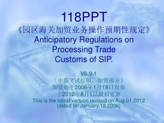 118PPT 《 园区海关加贸业务操作预期性规定 》 Anticipatory Regulations on  P rocessing Trade   Customs of SIP.