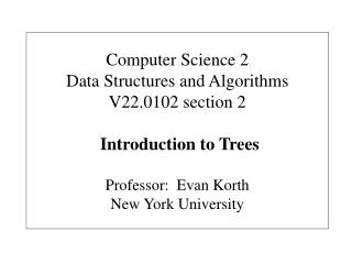 Computer Science 2 Data Structures and Algorithms V22.0102 section 2   Introduction to Trees  Professor:  Evan Korth New