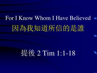 For I Know Whom I Have Believed 因為我知道所信的是誰