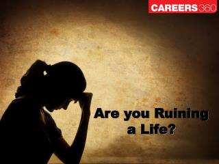 Are you Ruining  a Life?