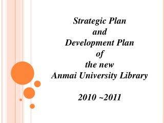 Strategic Plan and  Development Plan  of the new Anmai University Library 2010 ~2011