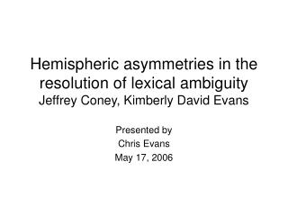 Hemispheric asymmetries in the resolution of lexical ambiguity Jeffrey Coney, Kimberly David Evans
