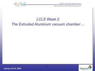 LCLS Week 2 The Extruded Aluminum vacuum chamber…