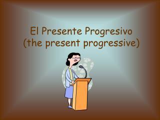 El Presente Progresivo (the present progressive)