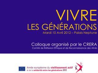 VIVRE LES GÉNÉRATIONS Mardi 10 Avril 2012 – Palais Neptune Colloque organisé par le CRERA