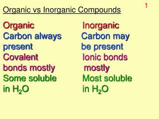 Organic vs Inorganic Compounds Organic Inorganic Carbon always      Carbon may
