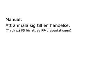 Manual: Att anmäla sig till en händelse. (Tryck på F5 för att se PP-presentationen)