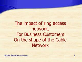 The impact of ring access network, For Business Customers On the shape of the Cable Network
