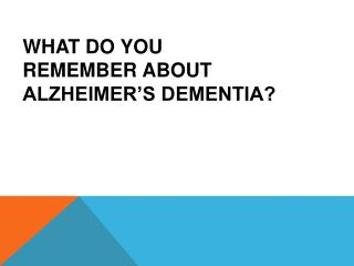WHAT DO YOU  REMEMBER ABOUT  ALZHEIMER'S DEMENTIA?