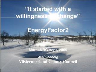 """""""It started with a  willingness to change"""" EnergyFactor2 More4NRG sept, 2009"""