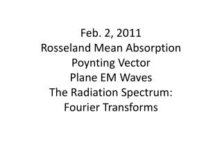 Feb. 2, 2011 Rosseland Mean Absorption Poynting Vector Plane EM Waves The Radiation Spectrum:   Fourier Transforms