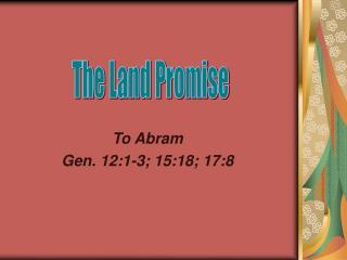 To Abram  Gen. 12:1-3; 15:18; 17:8