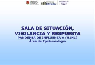 SALA DE SITUACIÓN, VIGILANCIA Y RESPUESTA PANDEMIA DE INFLUENZA A (H1N1) Área de Epidemiología
