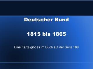 Deutscher Bund 1815 bis 1865 Eine Karte gibt es im Buch auf der Seite 189