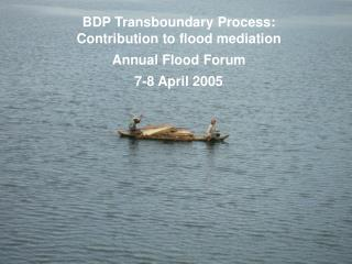 BDP Transboundary Process:  Contribution to flood mediation Annual Flood Forum 7-8 April 2005