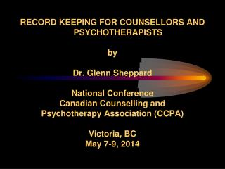 RECORD KEEPING FOR COUNSELLORS AND PSYCHOTHERAPISTS by Dr. Glenn Sheppard National Conference