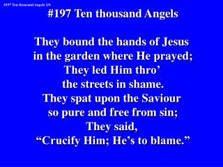 #197 Ten thousand Angels They bound the hands of Jesus  in the garden where He prayed;