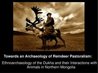 Ethnoarchaeology of the Dukha and their Interactions with Animals in Northern Mongolia