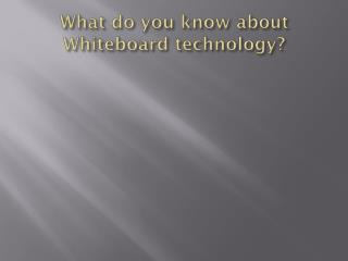 What do you know about Whiteboard technology?
