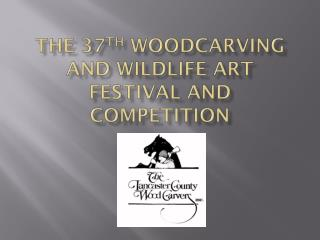 The 37 th  Woodcarving and Wildlife Art Festival and Competition