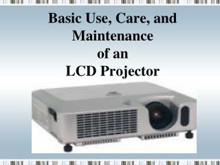 Basic Use, Care, and Maintenance  of an  LCD Projector