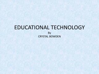 EDUCATIONAL TECHNOLOGY By  CRYSTAL BOWDEN
