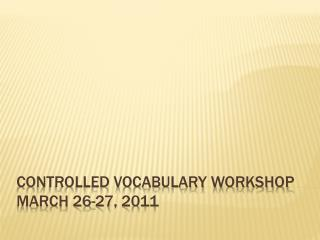 Controlled Vocabulary Workshop March 26-27, 2011