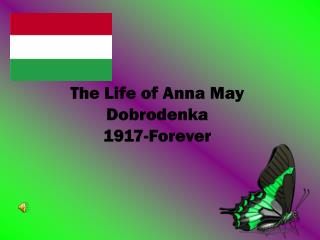 The Life of Anna May Dobrodenka 1917-Forever