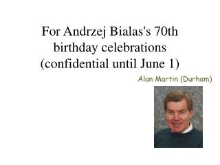 For Andrzej Bialas's 70th birthday celebrations (confidential until June 1)