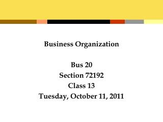Business Organization Bus 20 Section 72192 Class 13 Tuesday, October 11, 2011