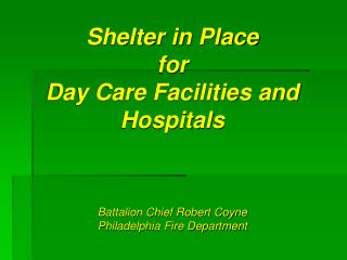 Shelter in Place  for  Day Care Facilities and  Hospitals Battalion Chief Robert Coyne