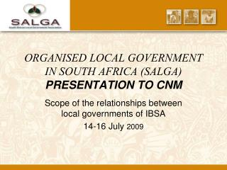 ORGANISED LOCAL GOVERNMENT IN SOUTH AFRICA (SALGA) PRESENTATION TO CNM