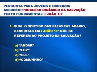 1.  QUAL O SENTIDO DAS PALAVRAS ABAIXO,           DESCRITAS EM  I JO�O 1:7  QUE SE