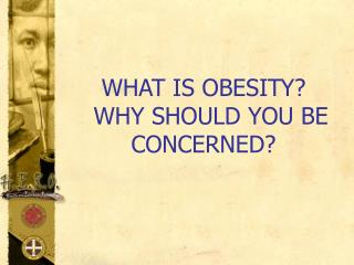 WHAT IS OBESITY?   WHY SHOULD YOU BE CONCERNED?