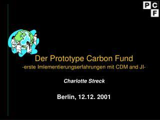 Der Prototype Carbon Fund   -erste Imlementierungserfahrungen mit CDM and JI- Charlotte Streck