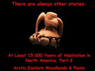 There are always other stories: At Least 15,000 Years of Habitation in  North America, Part 2