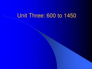 Unit Three: 600 to 1450