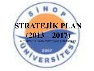 STRATEJİK PLAN  (2013 – 2017)  KÜTÜPHANE VE DOKÜMANTASYON DAİRE BAŞKANLIĞI