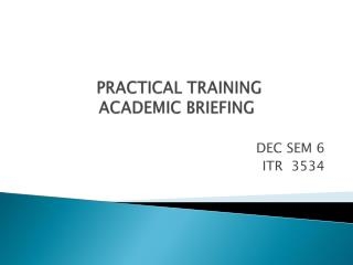 PRACTICAL TRAINING                 ACADEMIC BRIEFING