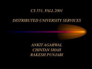 CS 551, FALL 2001 DISTRIBUTED UNIVERSITY SERVICES ANKIT AGARWAL CHINTAN SHAH RAKESH PUNJABI