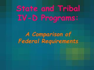 State and Tribal  IV-D Programs:   A Comparison of  Federal Requirements