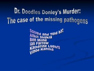 Dr. Doodles Donley's Murder: The case of the missing pathogens