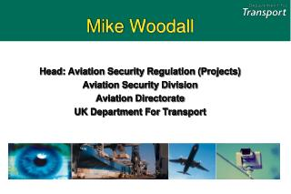 Mike Woodall Head: Aviation Security Regulation (Projects)  Aviation Security Division