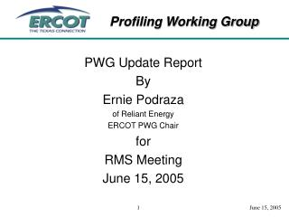 PWG Update Report By Ernie Podraza of Reliant Energy ERCOT PWG Chair for RMS Meeting June 15, 2005