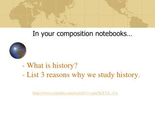 - What is history? - List 3 reasons why we study history.