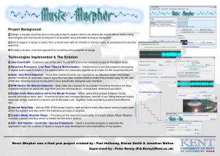 Music Morpher was a final year project created by : Paul Holloway, Kieran Smith & Jonathan Walton